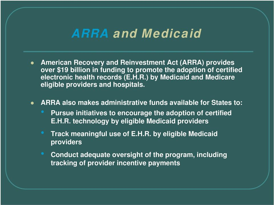 ARRA also makes administrative funds available for States to: Pursue initiatives to encourage the adoption of certified E.H.R. technology by eligible Medicaid providers Track meaningful use of E.