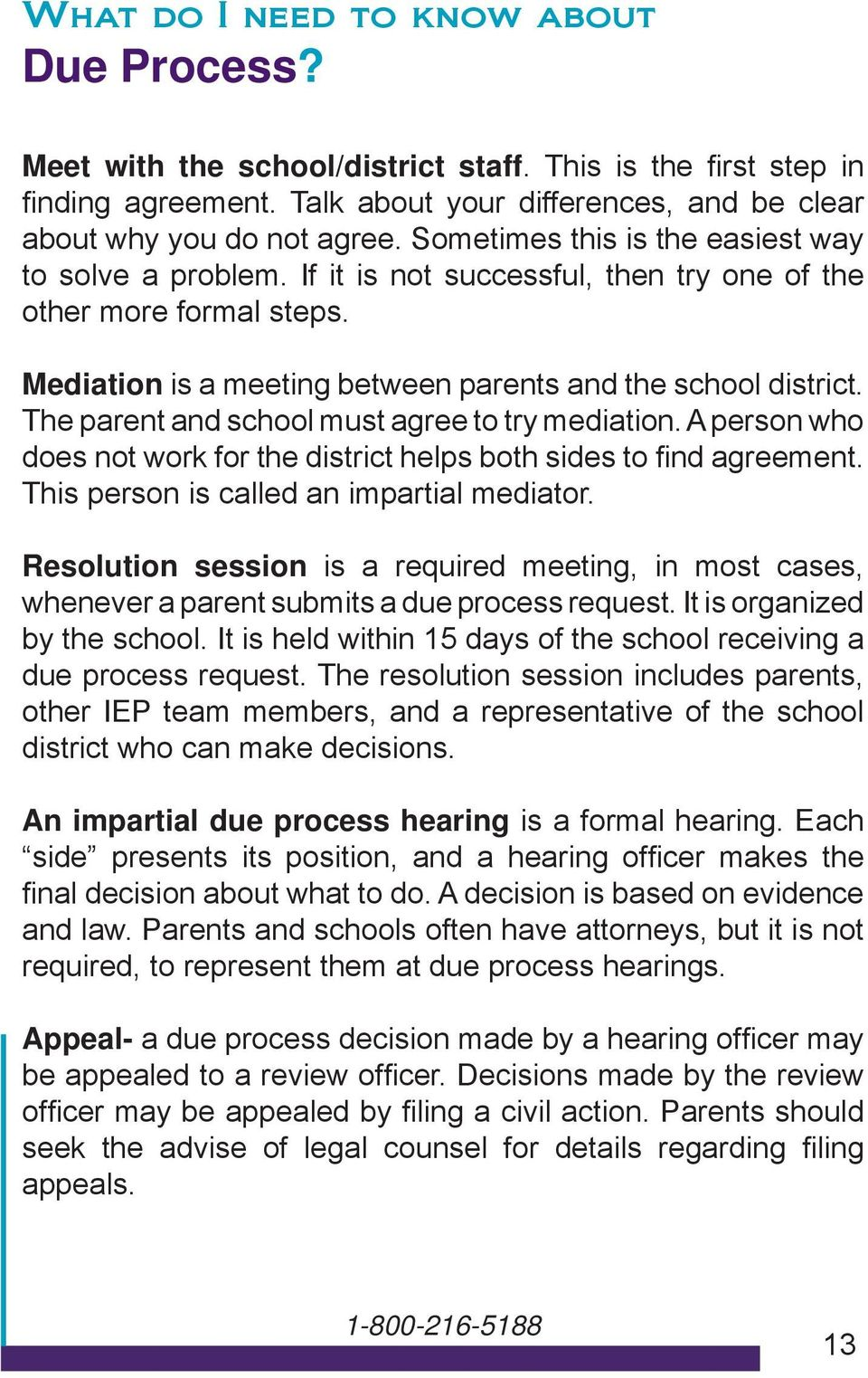The parent and school must agree to try mediation. A person who does not work for the district helps both sides to fi nd agreement. This person is called an impartial mediator.