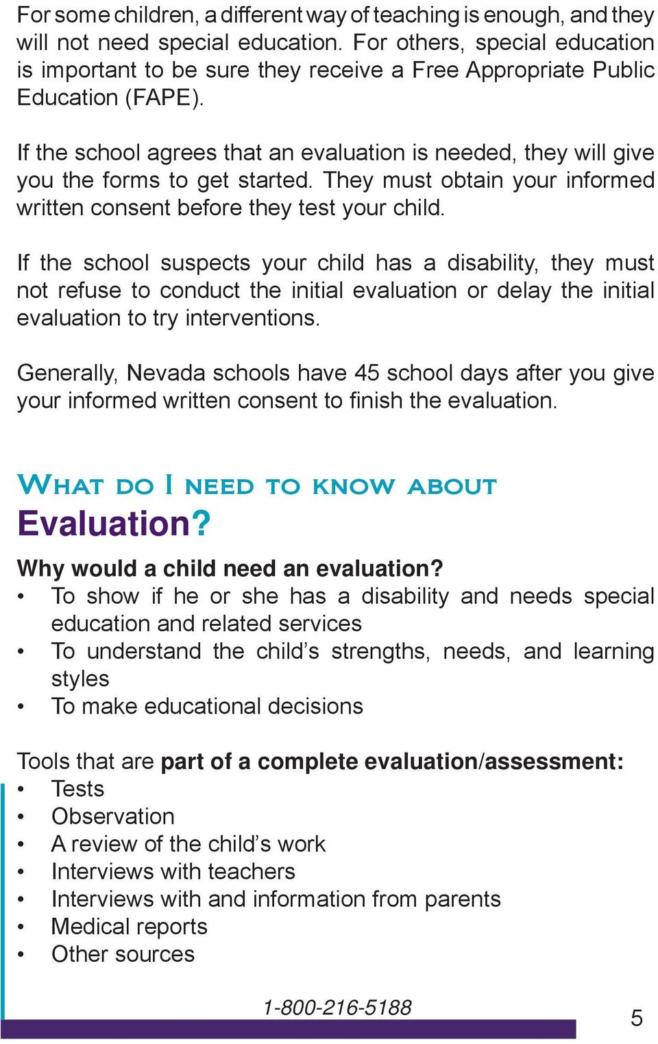 If the school agrees that an evaluation is needed, they will give you the forms to get started. They must obtain your informed written consent before they test your child.
