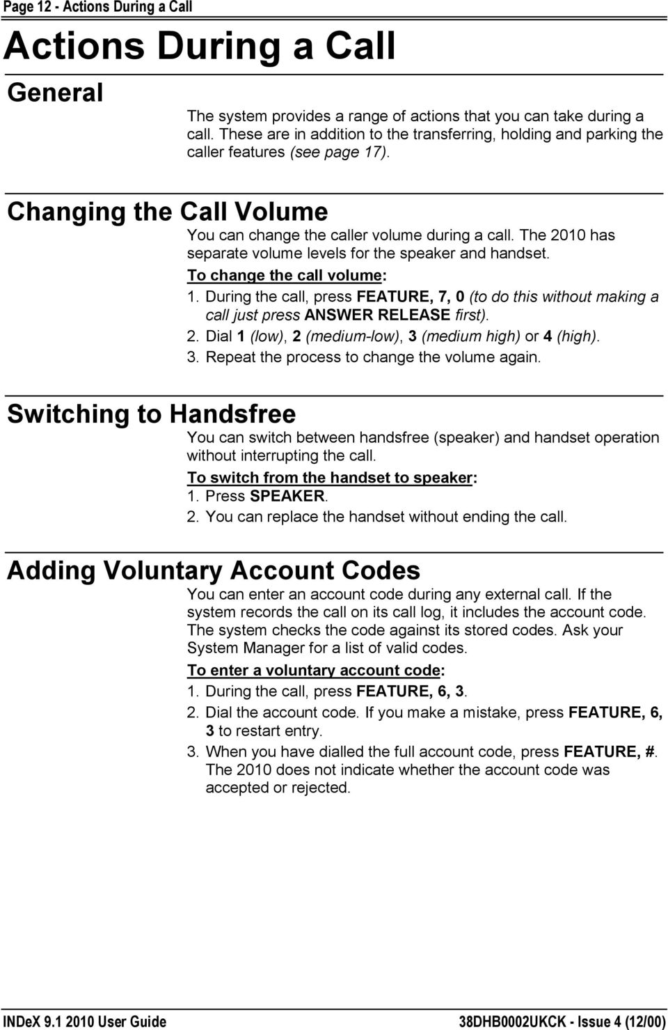 The 2010 has separate volume levels for the speaker and handset. To change the call volume: 1. During the call, press FEATURE, 7, 0 (to do this without making a call just press ANSWER RELEASE first).