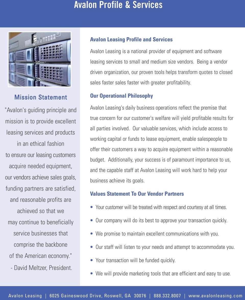 "Mission Statement ""Avalon's guiding principle and mission is to provide excellent leasing services and products in an ethical fashion to ensure our leasing customers acquire needed equipment, our"