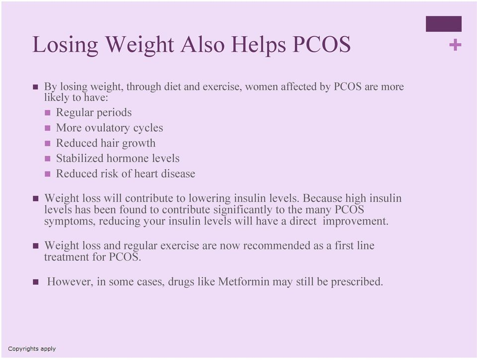 Because high insulin levels has been found to contribute significantly to the many PCOS symptoms, reducing your insulin levels will have a direct