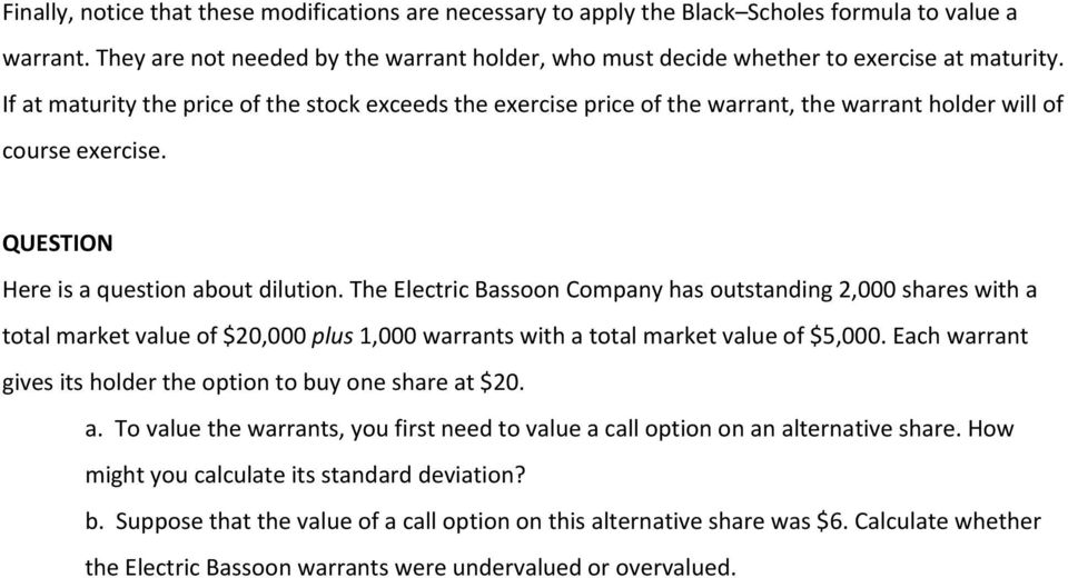 If at maturity the price of the stock exceeds the exercise price of the warrant, the warrant holder will of course exercise. QUESTION Here is a question about dilution.