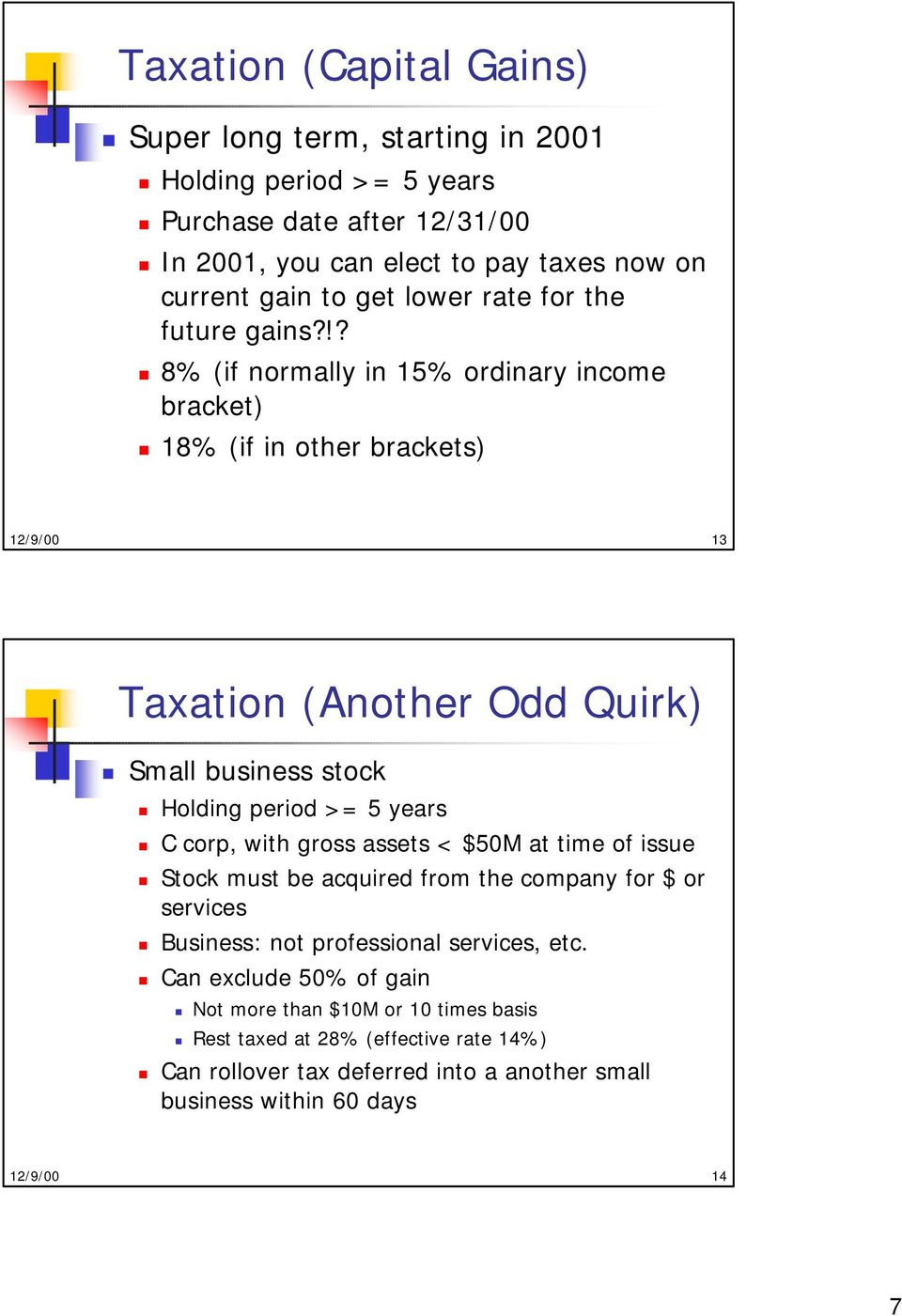 !? 8% (if normally in 15% ordinary income bracket) 18% (if in other brackets) 12/9/00 13 Taxation (Another Odd Quirk) Small business stock Holding period >= 5 years C corp,