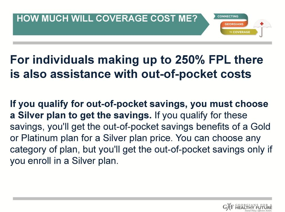 out-of-pocket savings, you must choose a Silver plan to get the savings.