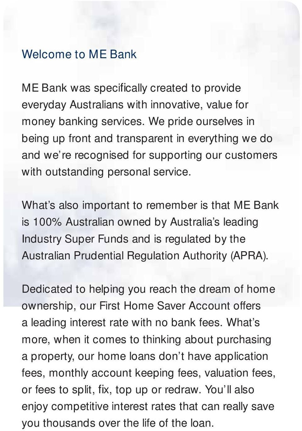 What s also important to remember is that ME Bank is 100% Australian owned by Australia s leading Industry Super Funds and is regulated by the Australian Prudential Regulation Authority (APRA).