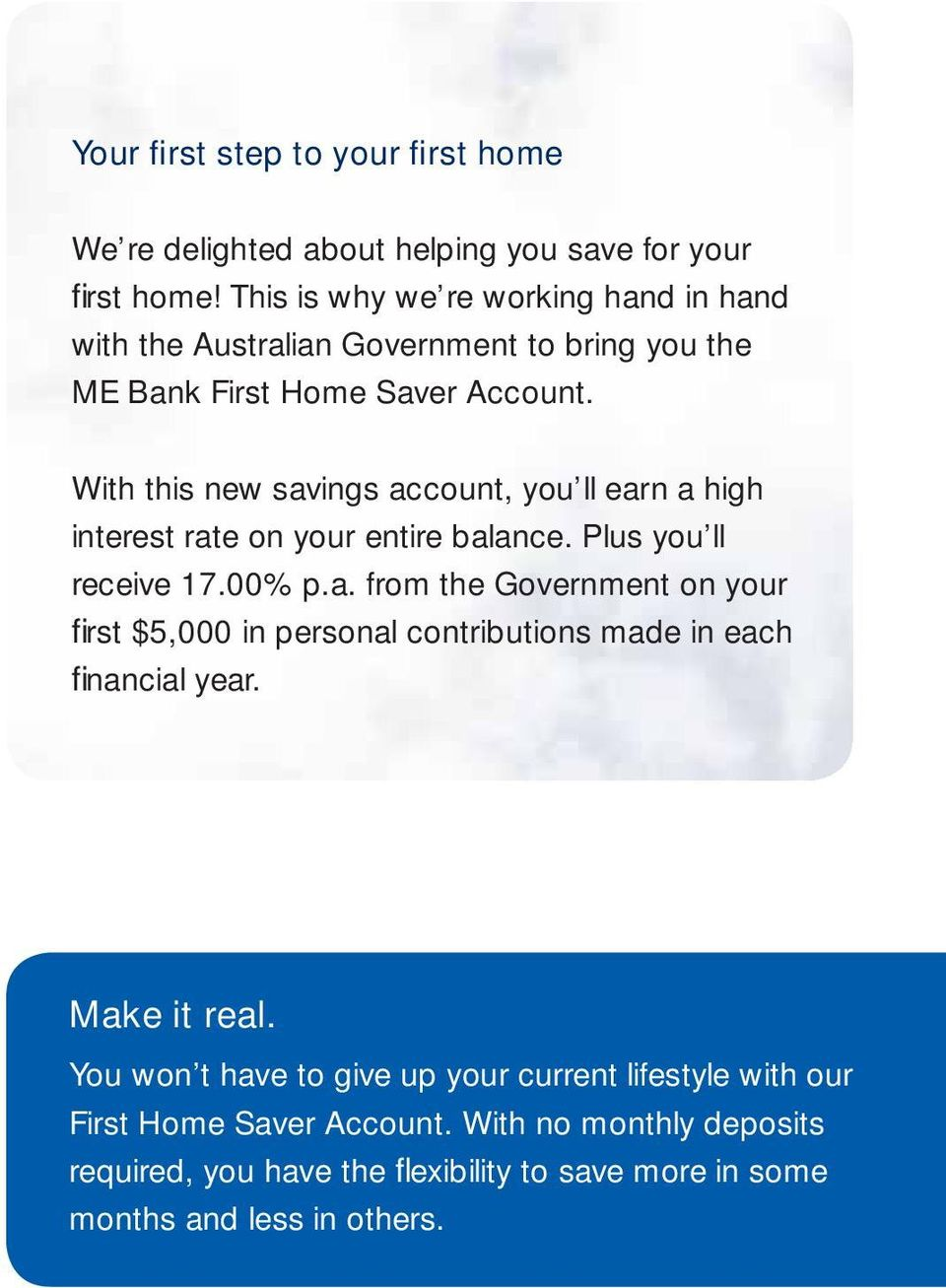 With this new savings account, you ll earn a high interest rate on your entire balance. Plus you ll receive 17.00% p.a. from the Government on your fi rst $5,000 in personal contributions made in each fi nancial year.