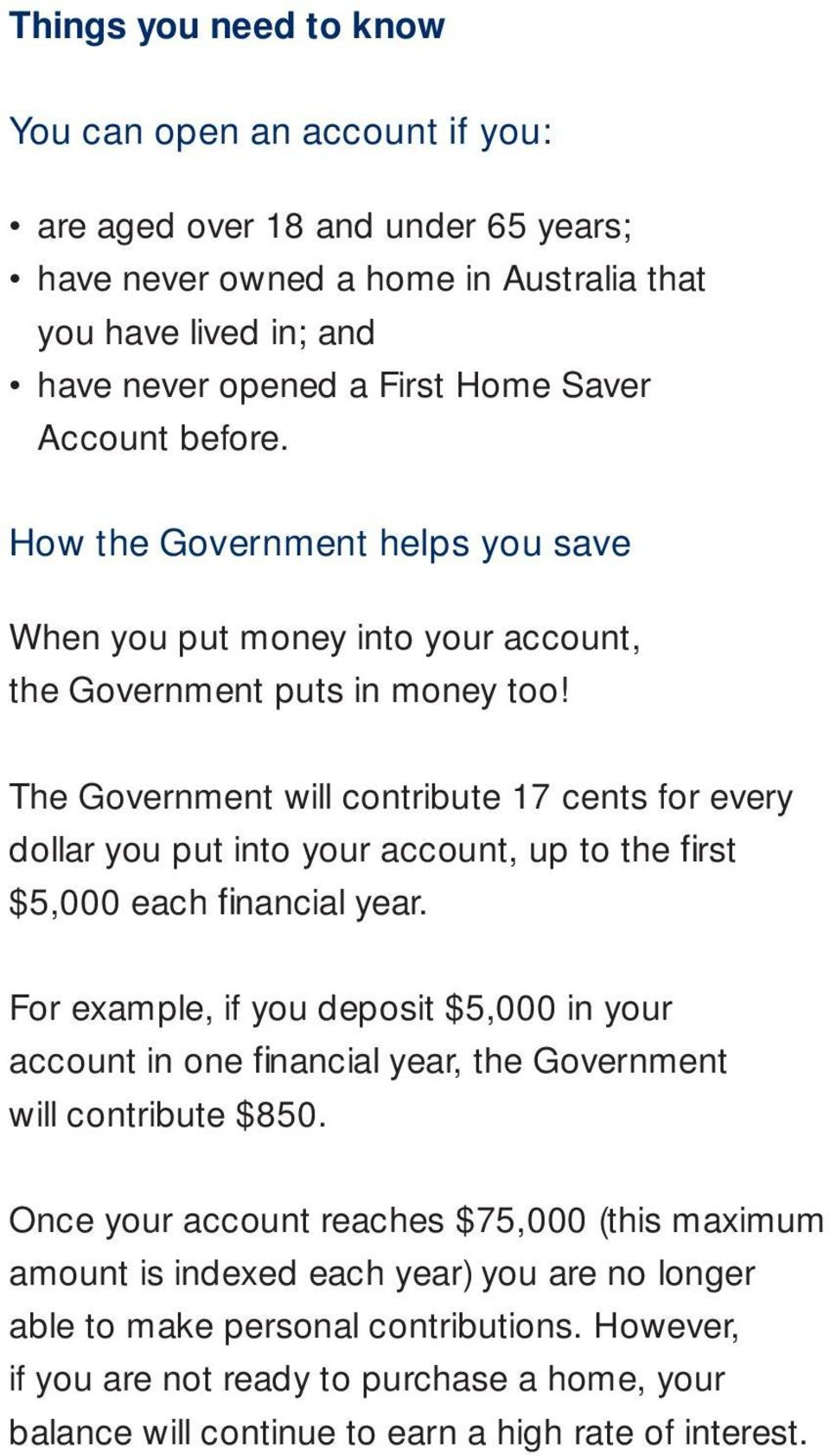 The Government will contribute 17 cents for every dollar you put into your account, up to the fi rst $5,000 each fi nancial year.