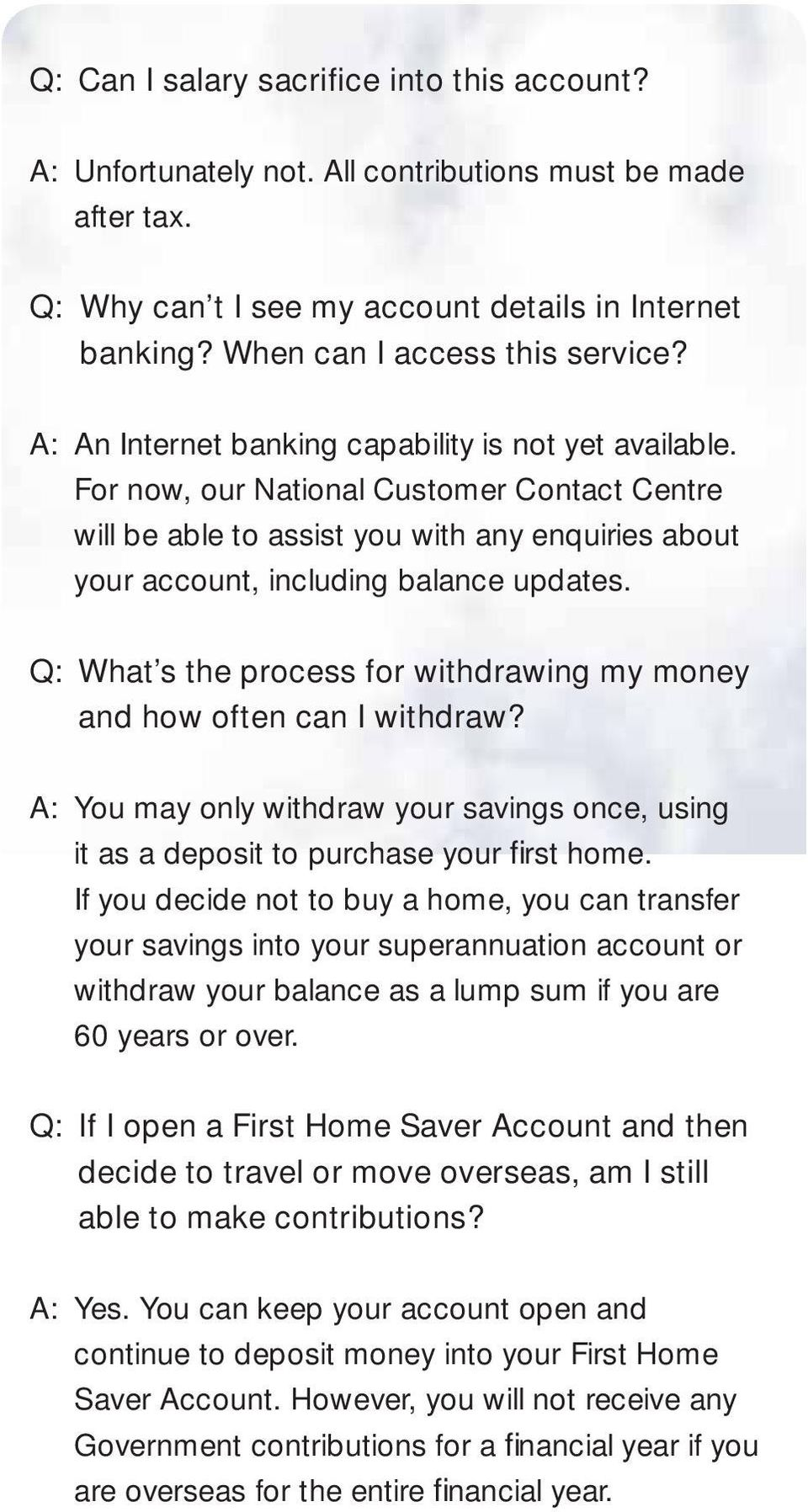 Q: What s the process for withdrawing my money and how often can I withdraw? A: You may only withdraw your savings once, using it as a deposit to purchase your fi rst home.