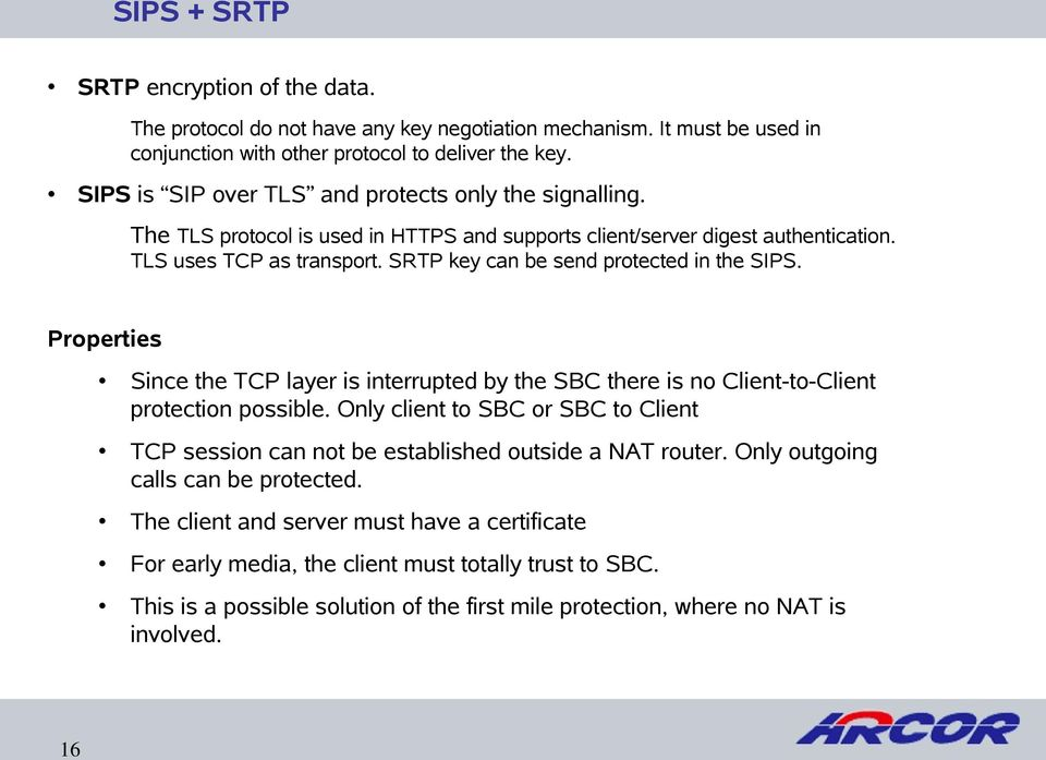 SRTP key can be send protected in the SIPS. Properties Since the TCP layer is interrupted by the SBC there is no Client-to-Client protection possible.
