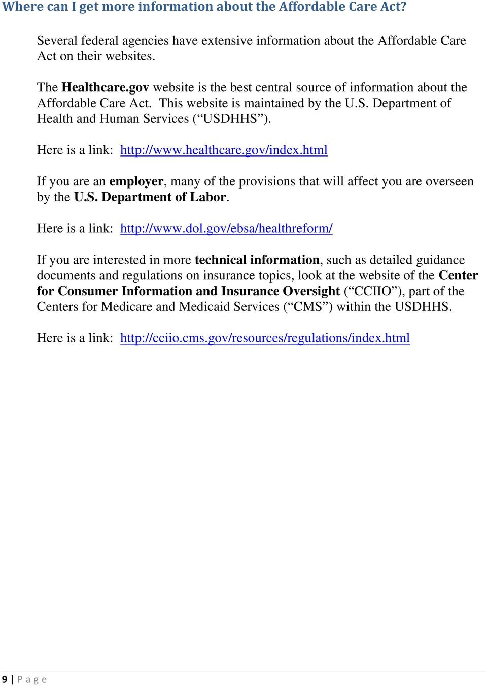 Here is a link: http://www.healthcare.gov/index.html If you are an employer, many of the provisions that will affect you are overseen by the U.S. Department of Labor. Here is a link: http://www.dol.