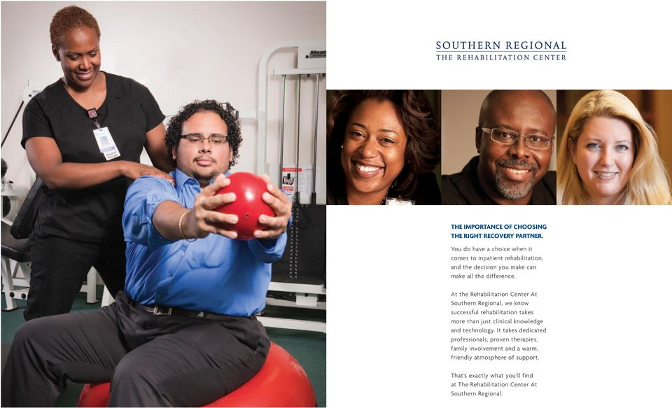 At the Rehabilitation Center At Southern Regional, we know successful rehabilitation takes more than just clinical knowledge