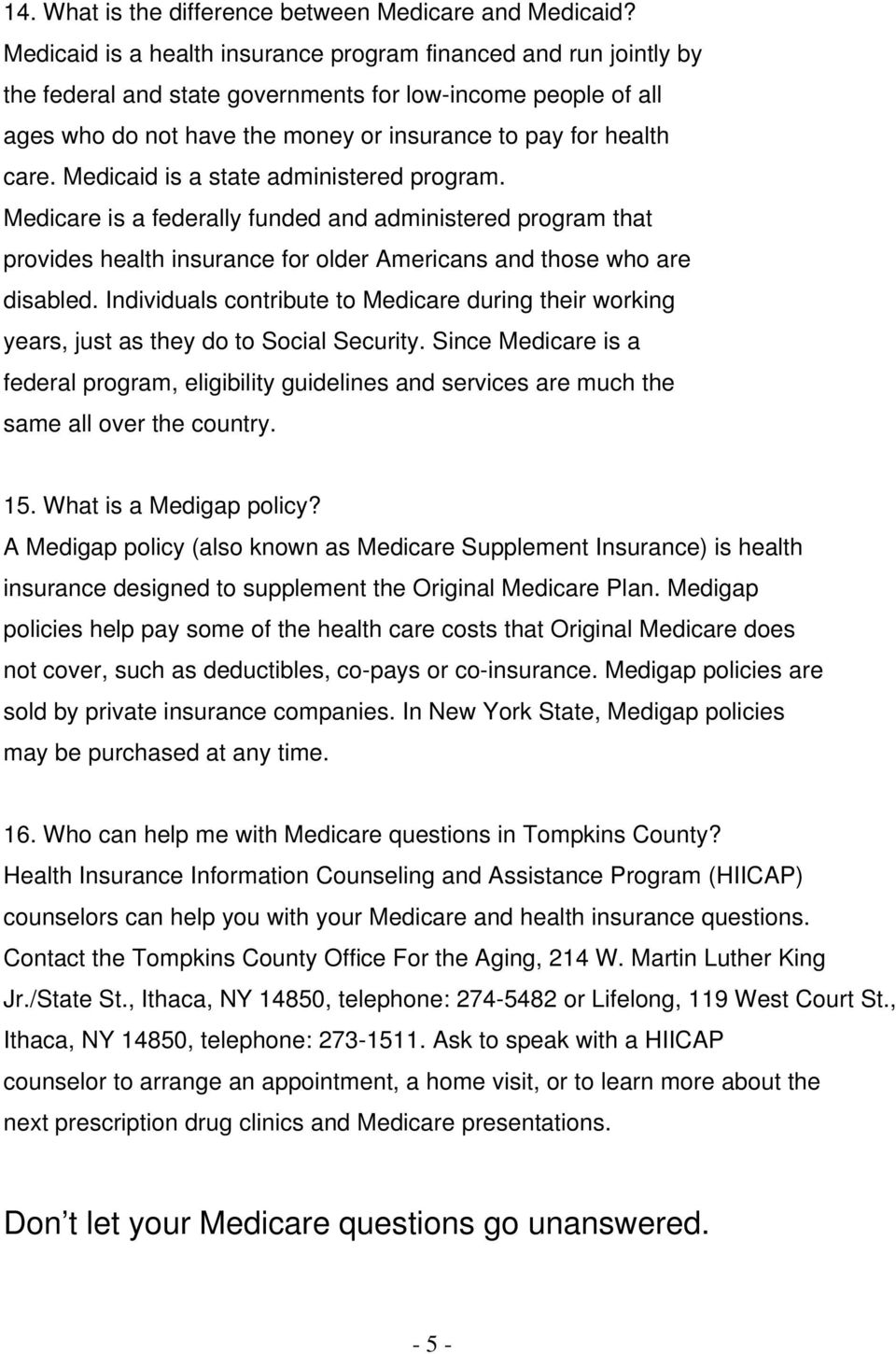 Medicaid is a state administered program. Medicare is a federally funded and administered program that provides health insurance for older Americans and those who are disabled.