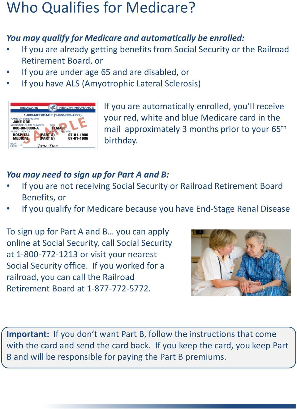 If you have ALS (Amyotrophic Lateral Sclerosis) If you are automatically enrolled, you ll receive your red, white and blue Medicare card in the mail approximately 3 months prior to your 65 th