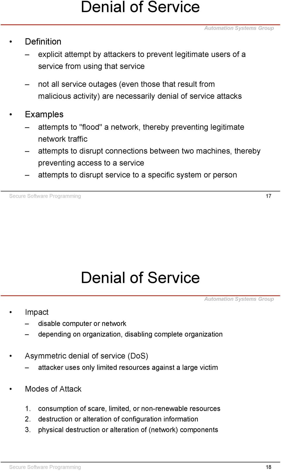 preventing access to a service attempts to disrupt service to a specific system or person Secure Software Programming 17 Denial of Service Impact disable computer or network depending on