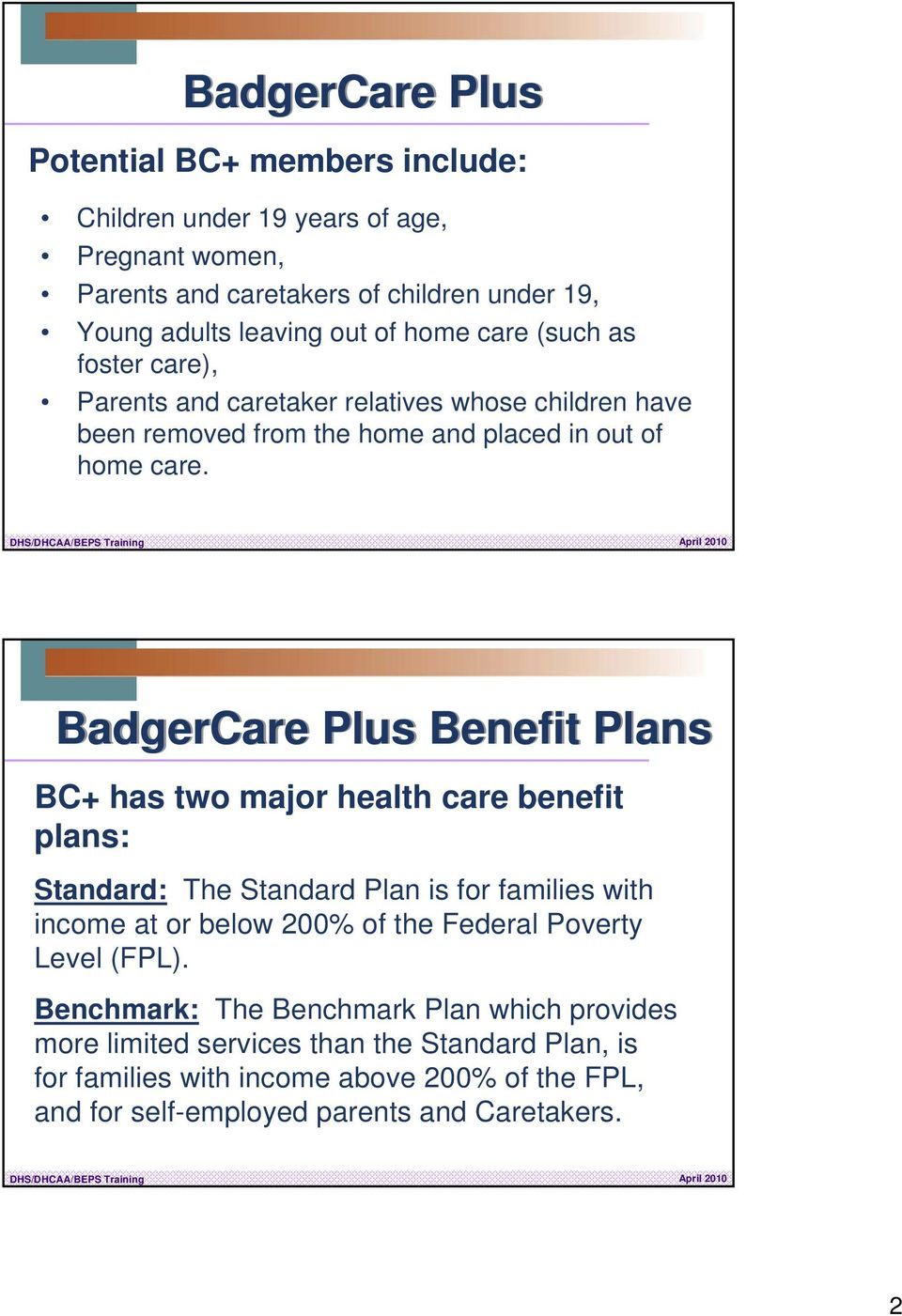 BadgerCare Plus Benefit Plans BC+ has two major health care benefit plans: Standard: The Standard Plan is for families with income at or below 200% of the Federal Poverty