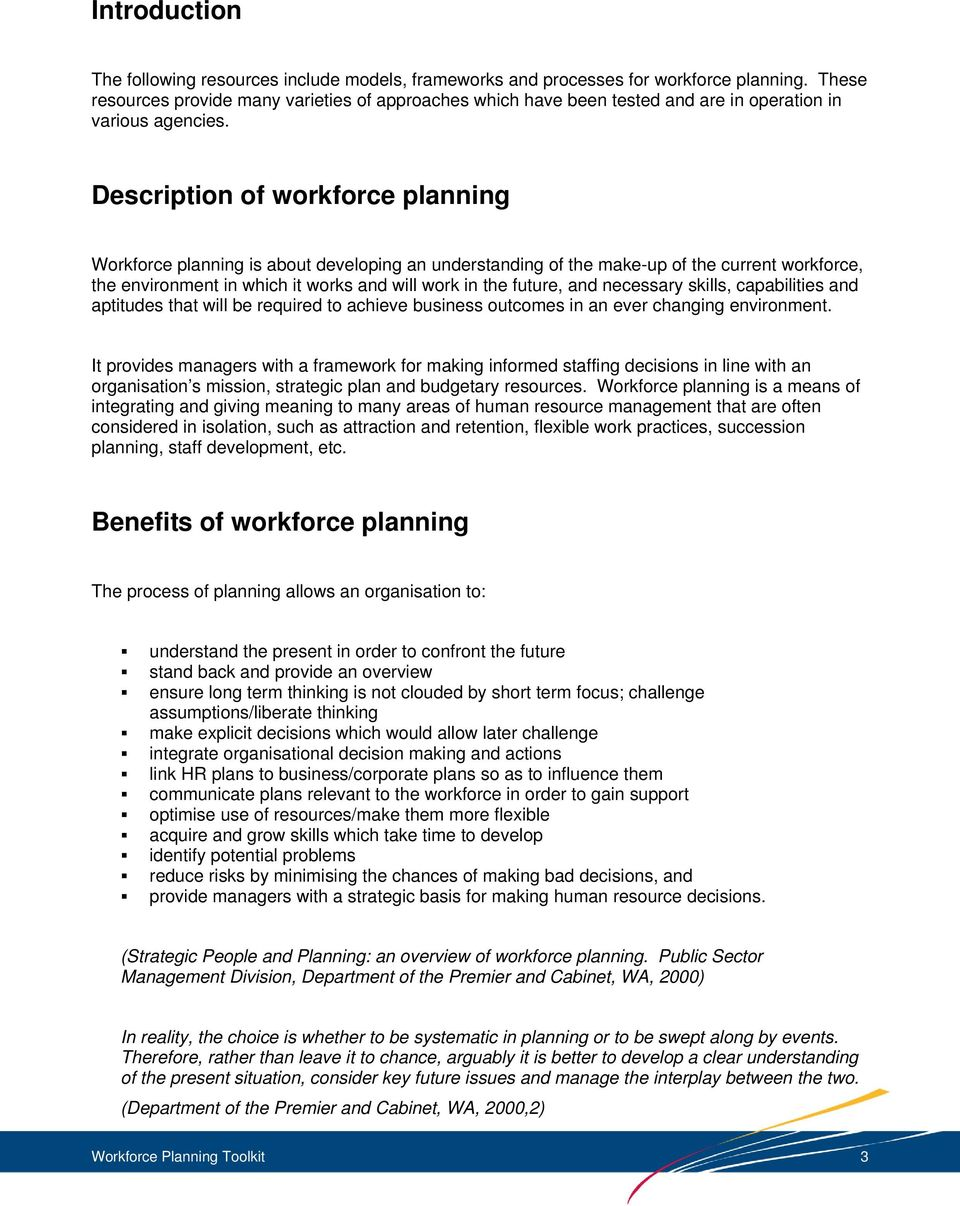 Description of workforce planning Workforce planning is about developing an understanding of the make-up of the current workforce, the environment in which it works and will work in the future, and