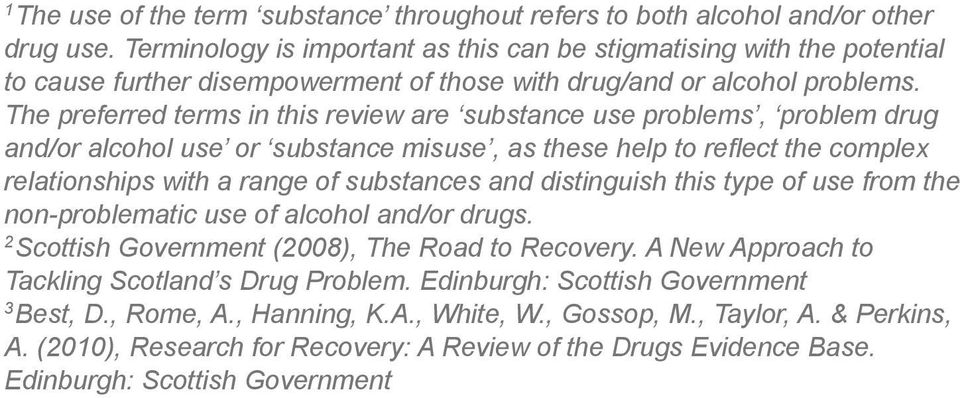 The preferred terms in this review are substance use problems, problem drug and/or alcohol use or substance misuse, as these help to reflect the complex relationships with a range of substances and