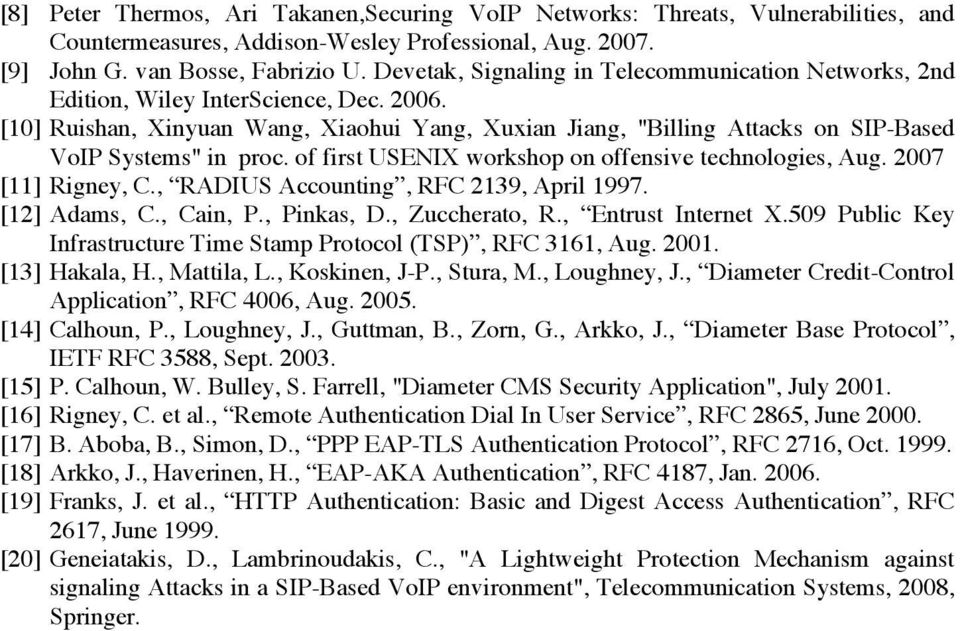 "[10] Ruishan, Xinyuan Wang, Xiaohui Yang, Xuxian Jiang, ""Billing Attacks on SIP-Based VoIP Systems"" in proc. of first USENIX workshop on offensive technologies, Aug. 2007 [11] Rigney, C."