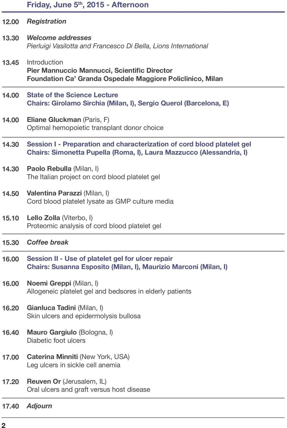 Policlinico, Milan State of the Science Lecture Chairs: Girolamo Sirchia (Milan, I), Sergio Querol (Barcelona, E) Eliane Gluckman (Paris, F) Optimal hemopoietic transplant donor choice Session I -