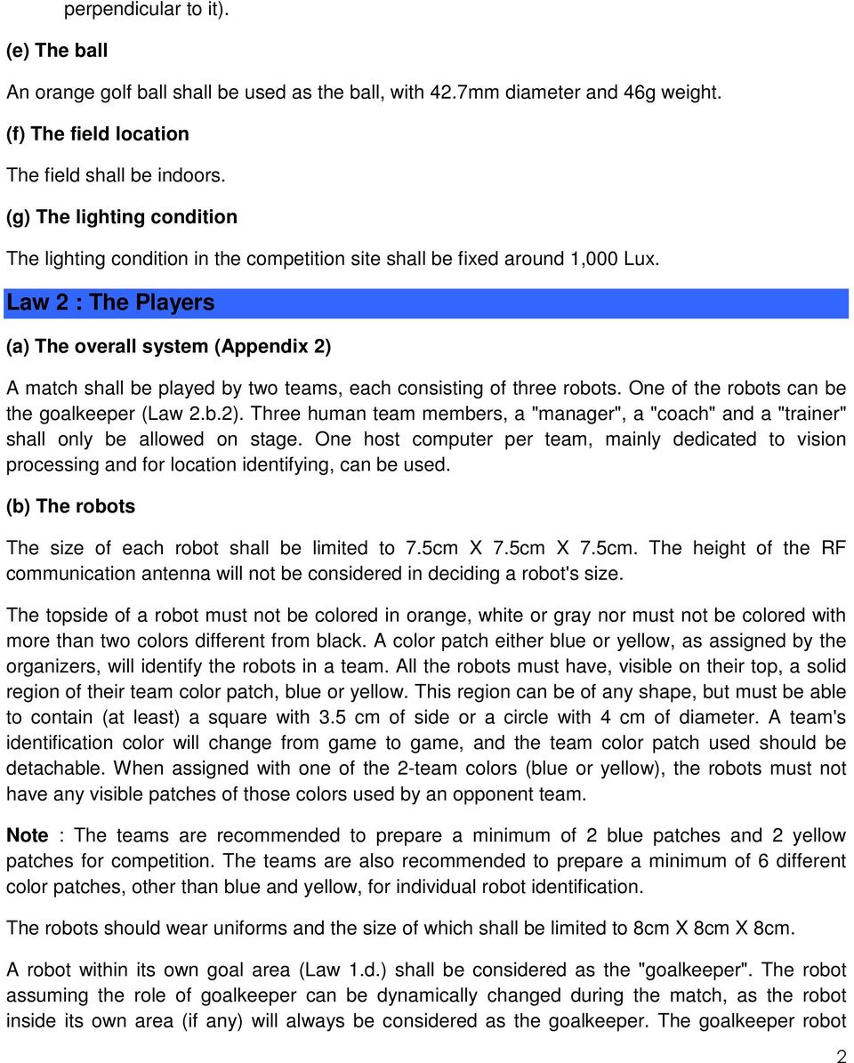"Law 2 : The Players (a) The overall system (Appendix 2) A match shall be played by two teams, each consisting of three robots. One of the robots can be the goalkeeper (Law 2.b.2). Three human team members, a ""manager"", a ""coach"" and a ""trainer"" shall only be allowed on stage."