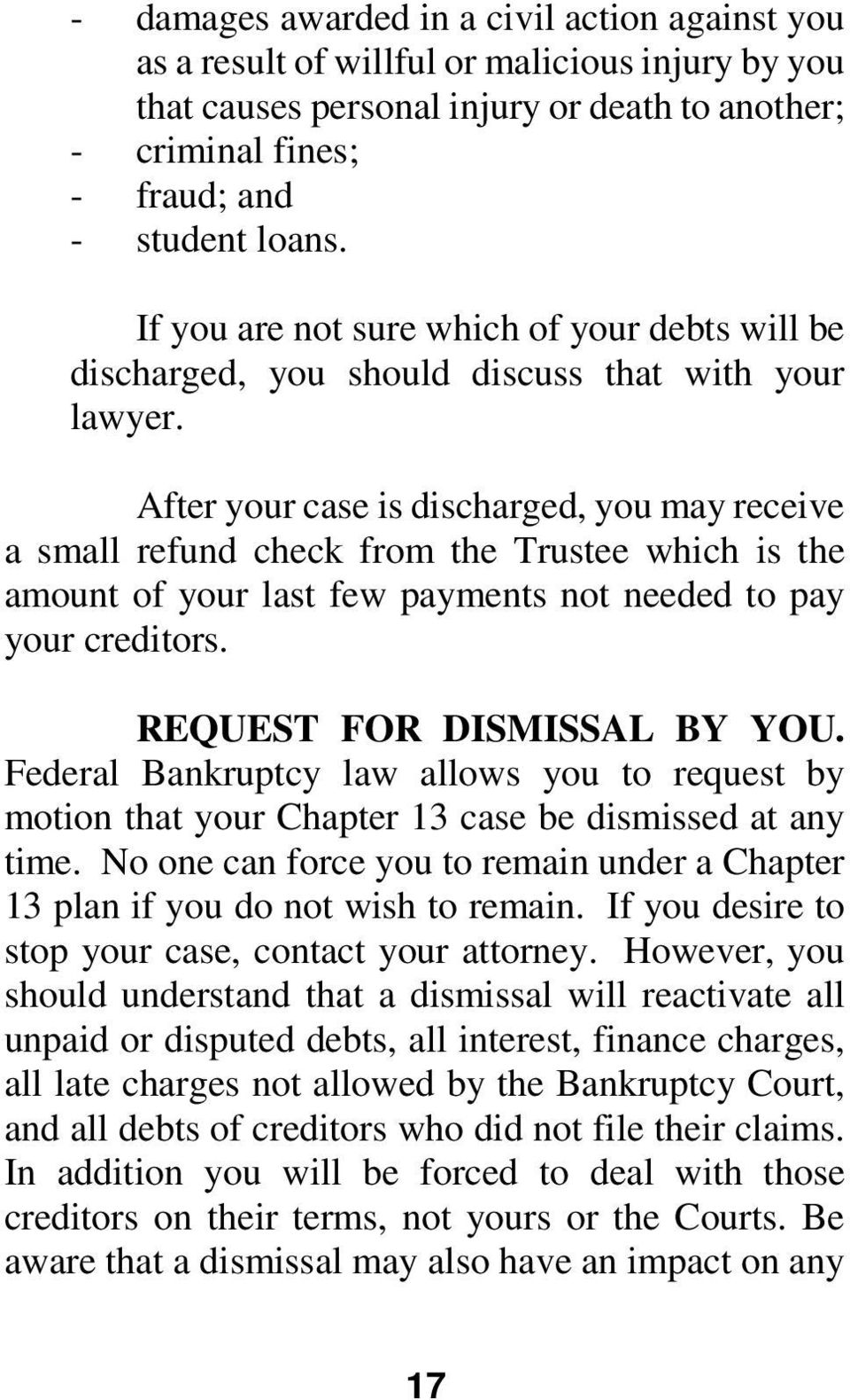 After your case is discharged, you may receive a small refund check from the Trustee which is the amount of your last few payments not needed to pay your creditors. REQUEST FOR DISMISSAL BY YOU.