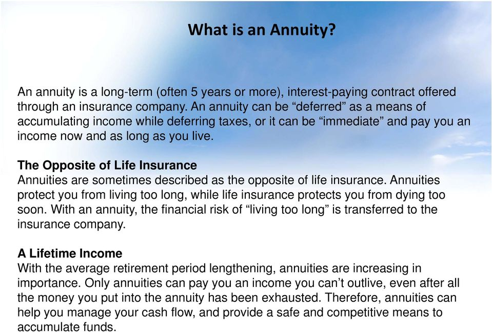 The Opposite of Life Insurance Annuities are sometimes described as the opposite of life insurance. Annuities protect you from living too long, while life insurance protects you from dying too soon.
