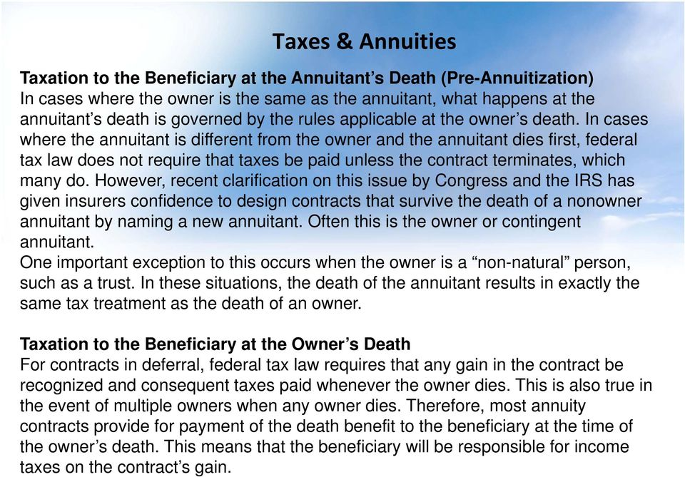 In cases where the annuitant is different from the owner and the annuitant dies first, federal tax law does not require that taxes be paid unless the contract terminates, which many do.