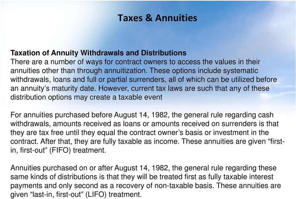However, current tax laws are such that any of these distribution options may create a taxable event For annuities purchased before August 14, 1982, the general rule regarding cash withdrawals,