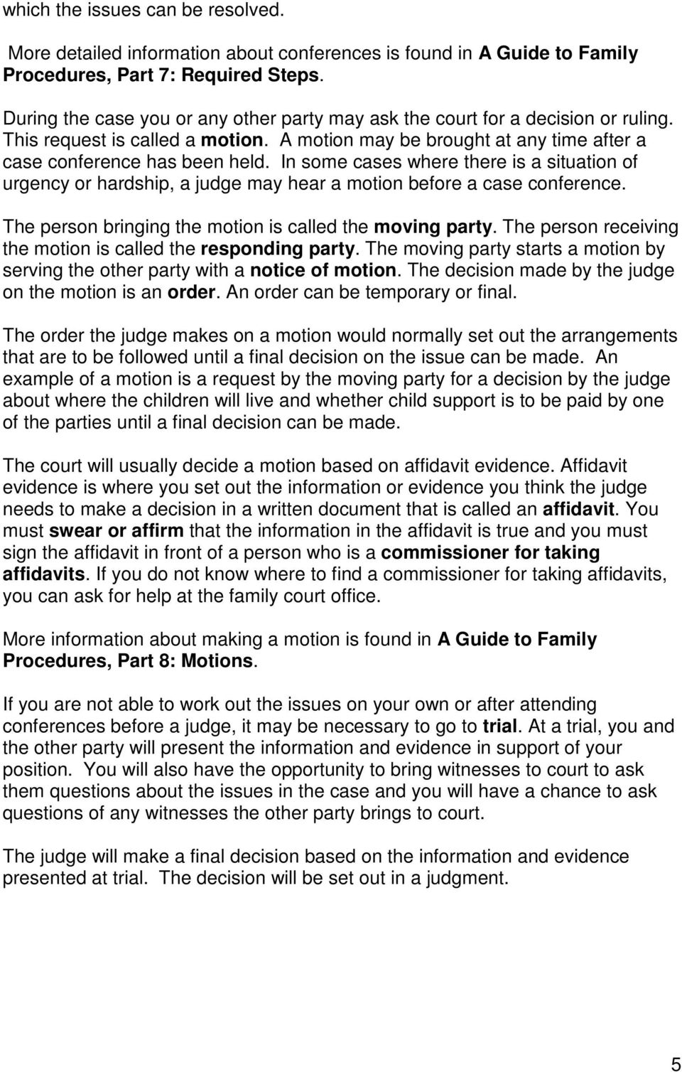 In some cases where there is a situation of urgency or hardship, a judge may hear a motion before a case conference. The person bringing the motion is called the moving party.