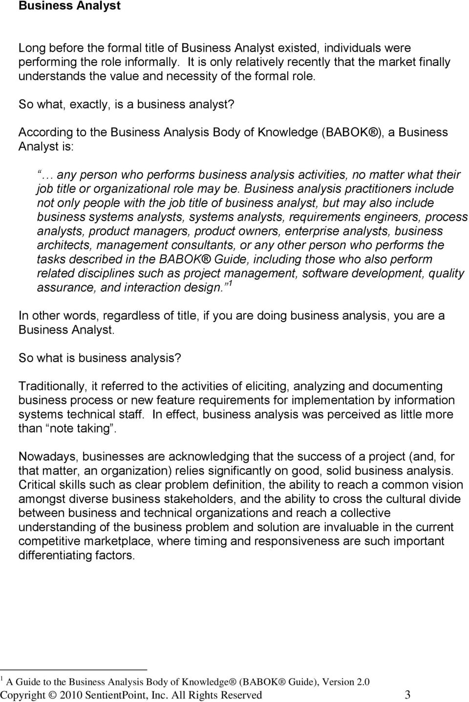 According to the Business Analysis Body of Knowledge (BABOK ), a Business Analyst is: any person who performs business analysis activities, no matter what their job title or organizational role may