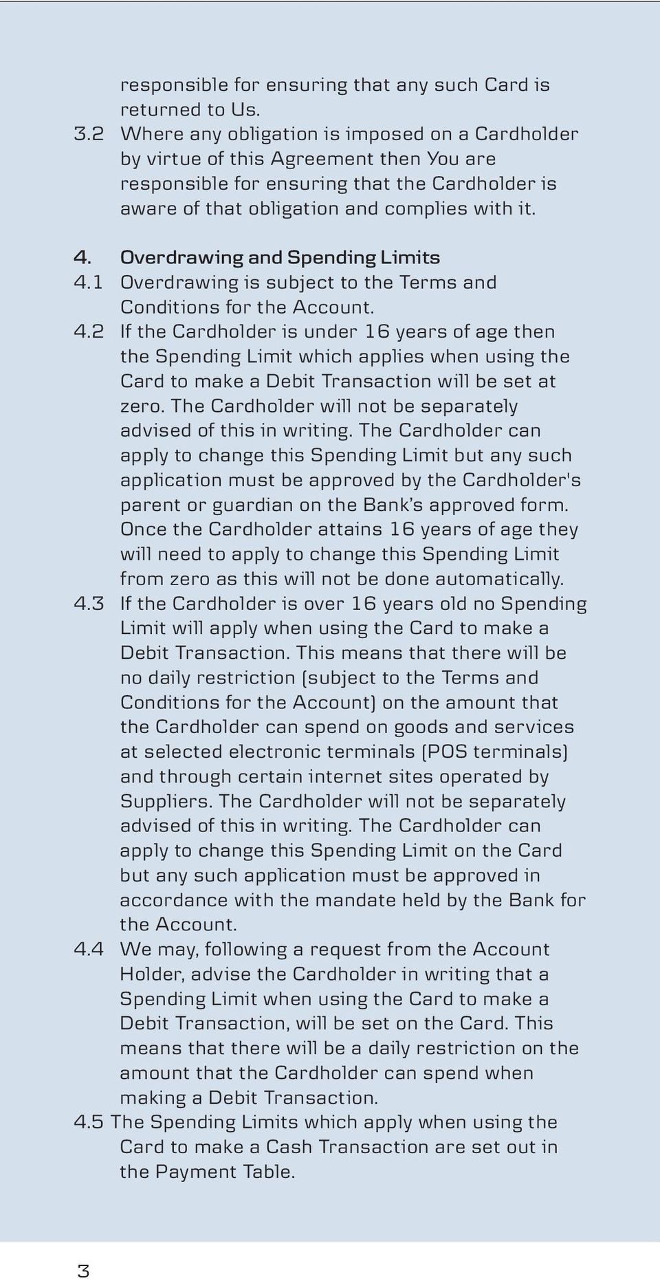 Overdrawing and Spending Limits 4.1 Overdrawing is subject to the Terms and Conditions for the Account. 4.2 If the Cardholder is under 16 years of age then the Spending Limit which applies when using the Card to make a Debit Transaction will be set at zero.