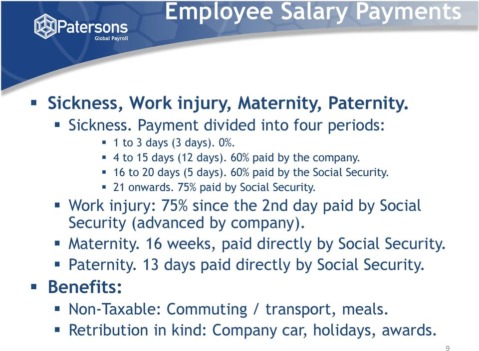 Work injury: 75% since the 2nd day paid by Social Security (advanced by company). Maternity. 16 weeks, paid directly by Social Security.