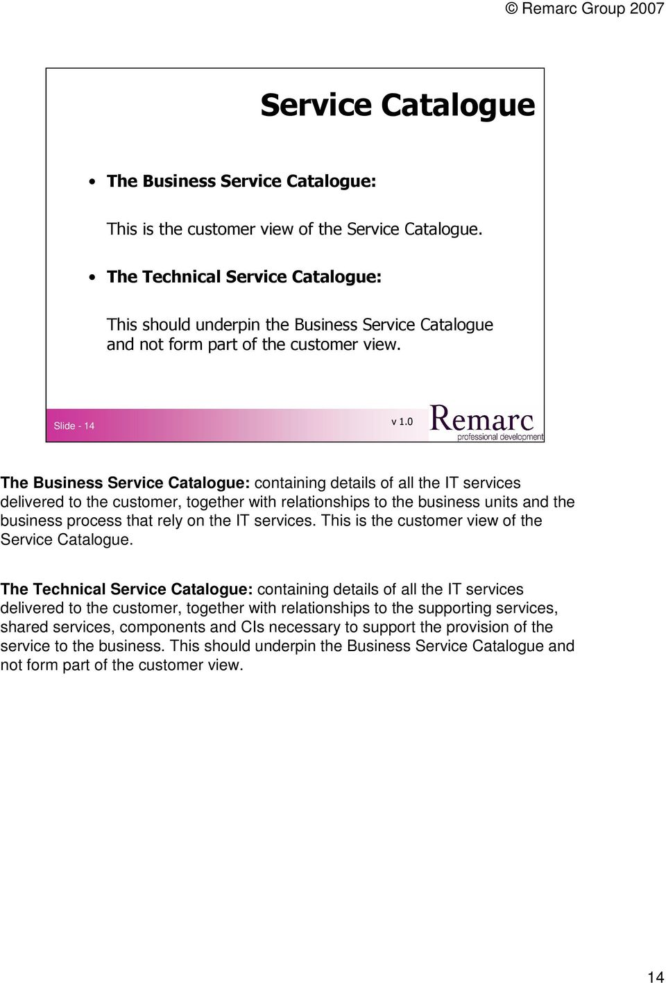 Slide - 14 The Business Service Catalogue: containing details of all the IT services delivered to the customer, together with relationships to the business units and the business process that rely on