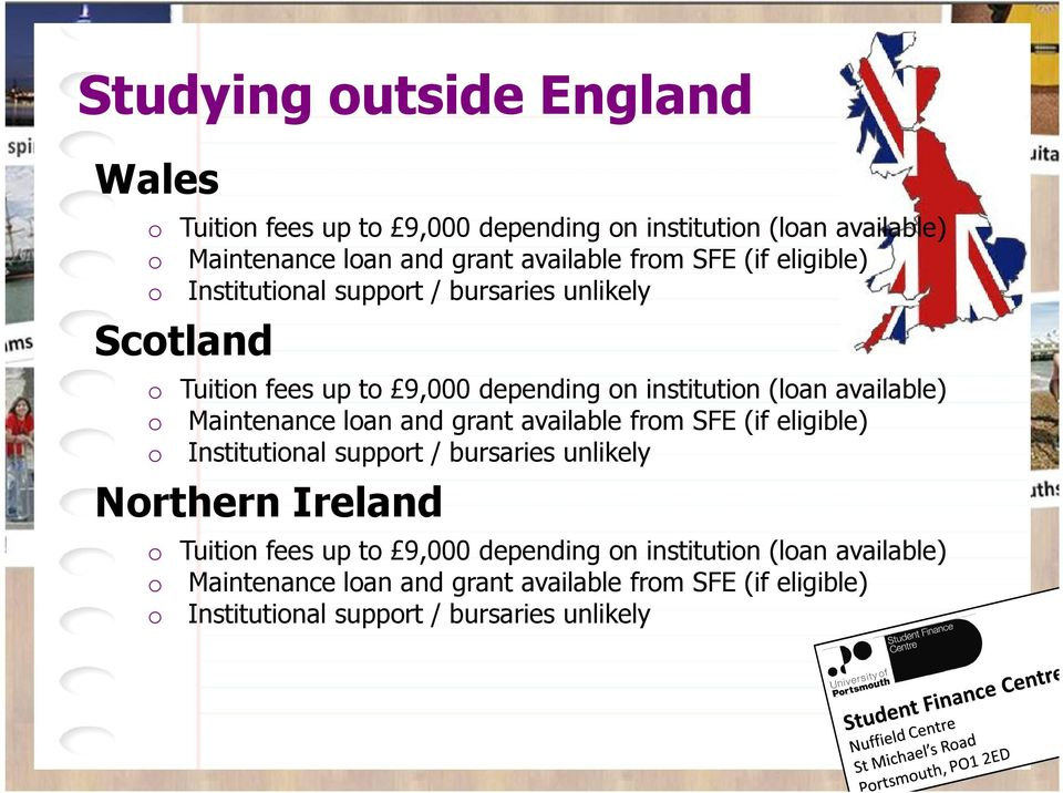 Maintenance loan and grant available from SFE (if eligible) o Institutional support / bursaries unlikely Northern Ireland o Tuition fees up to