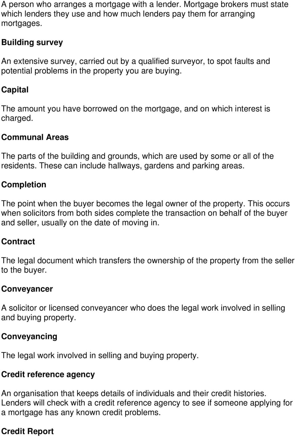 Capital The amount you have borrowed on the mortgage, and on which interest is charged. Communal Areas The parts of the building and grounds, which are used by some or all of the residents.