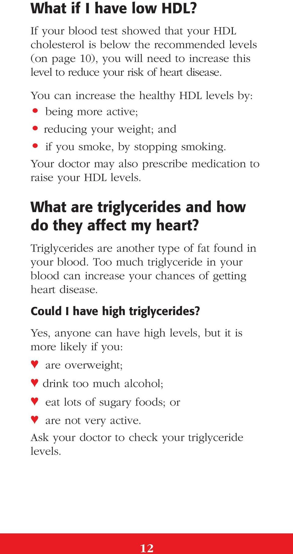 What are triglycerides and how do they affect my heart? Triglycerides are another type of fat found in your blood.