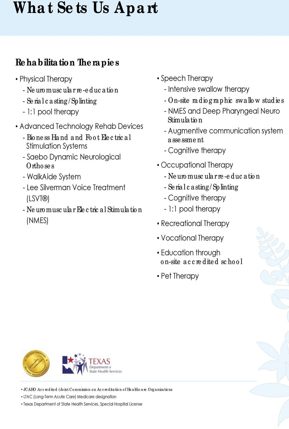 swallow therapy - On-site radiographic swallow studies - NMES and Deep Pharyngeal Neuro Stimulation - Augmentive communication system assessment - Cognitive therapy Occupational Therapy -