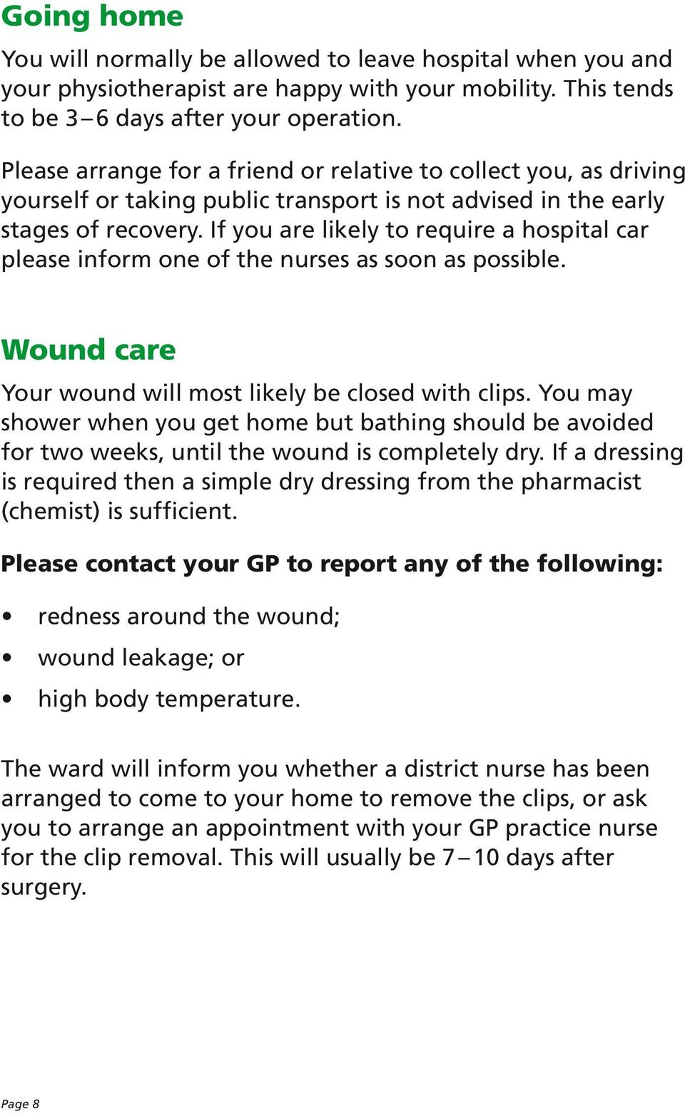 If you are likely to require a hospital car please inform one of the nurses as soon as possible. Wound care Your wound will most likely be closed with clips.