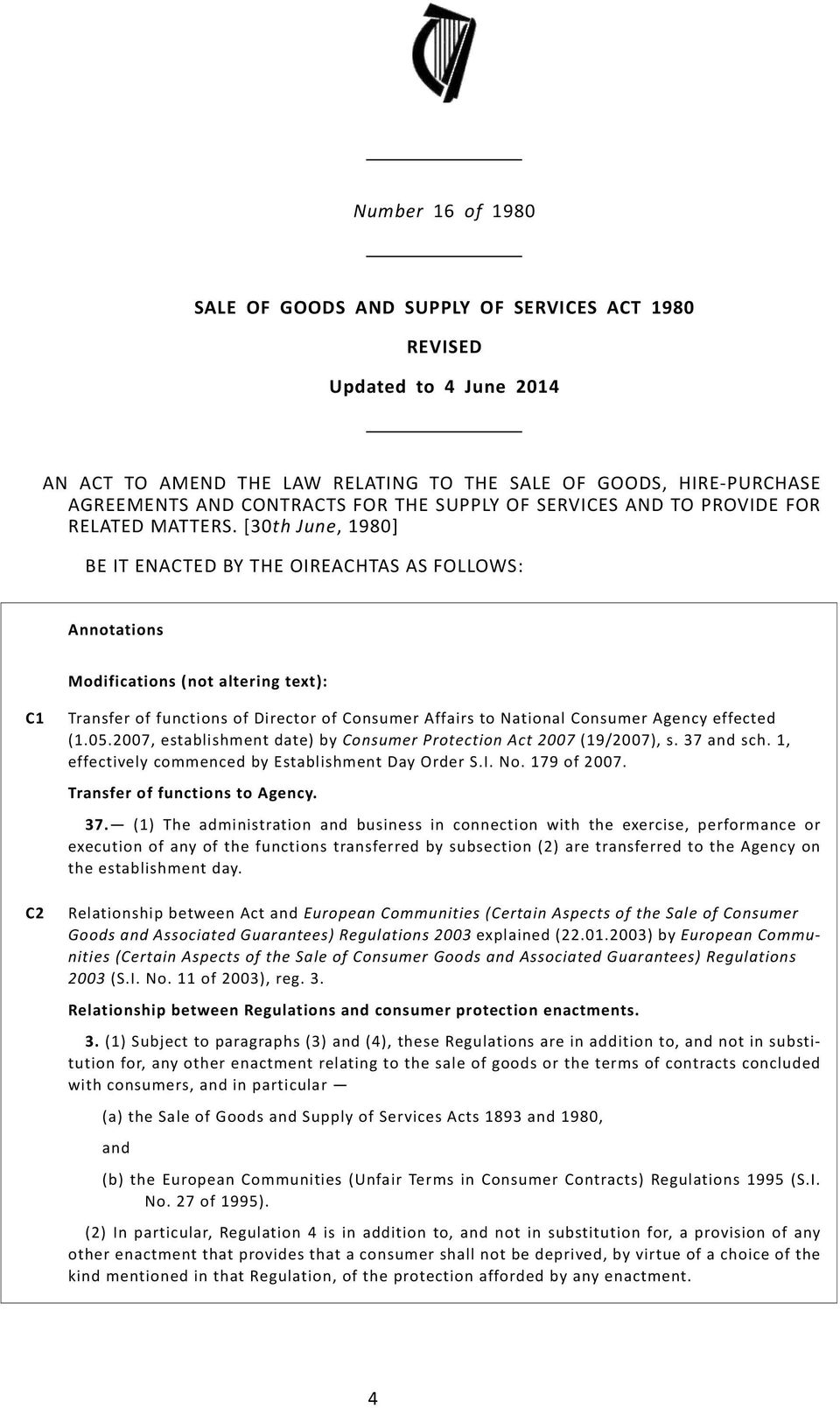 [30th June, 1980] BE IT ENACTED BY THE OIREACHTAS AS FOLLOWS: Modifications (not altering text): C1 C2 Transfer of functions of Director of Consumer Affairs to National Consumer Agency effected (1.05.