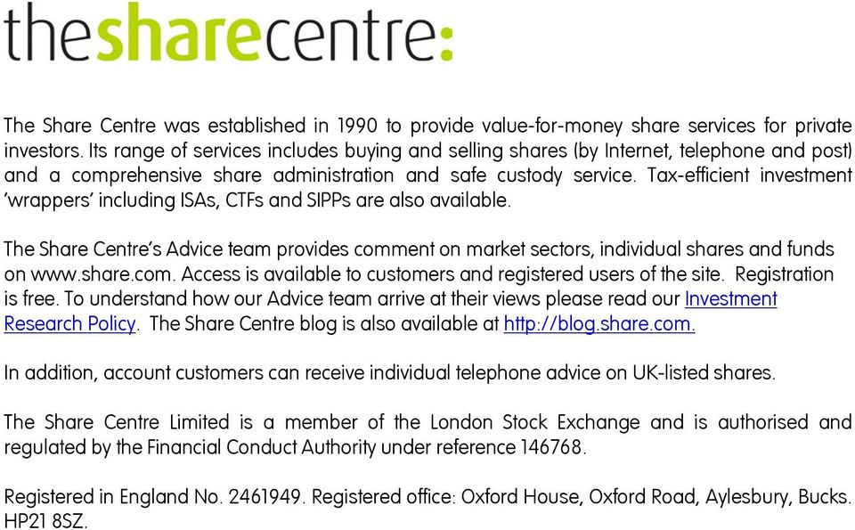 Tax-efficient investment wrappers including ISAs, CTFs and SIPPs are also available. The Share Centre s Advice team provides comment on market sectors, individual shares and funds on www.share.com. Access is available to customers and registered users of the site.