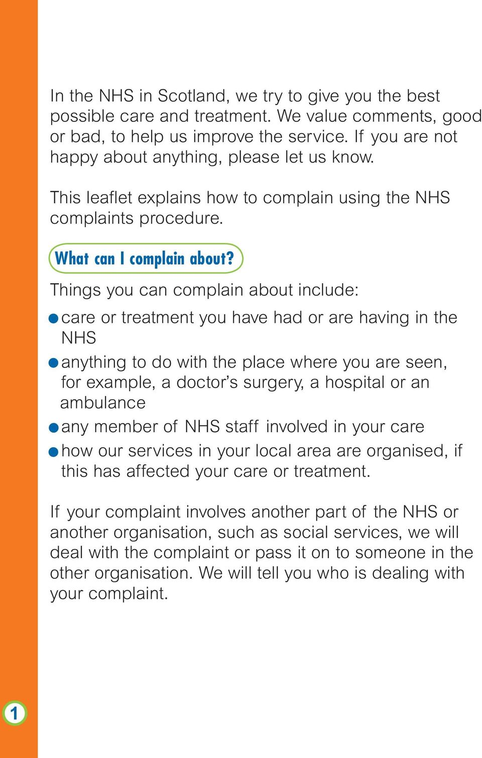 Things you can complain about include: care or treatment you have had or are having in the NHS anything to do with the place where you are seen, for example, a doctor s surgery, a hospital or an