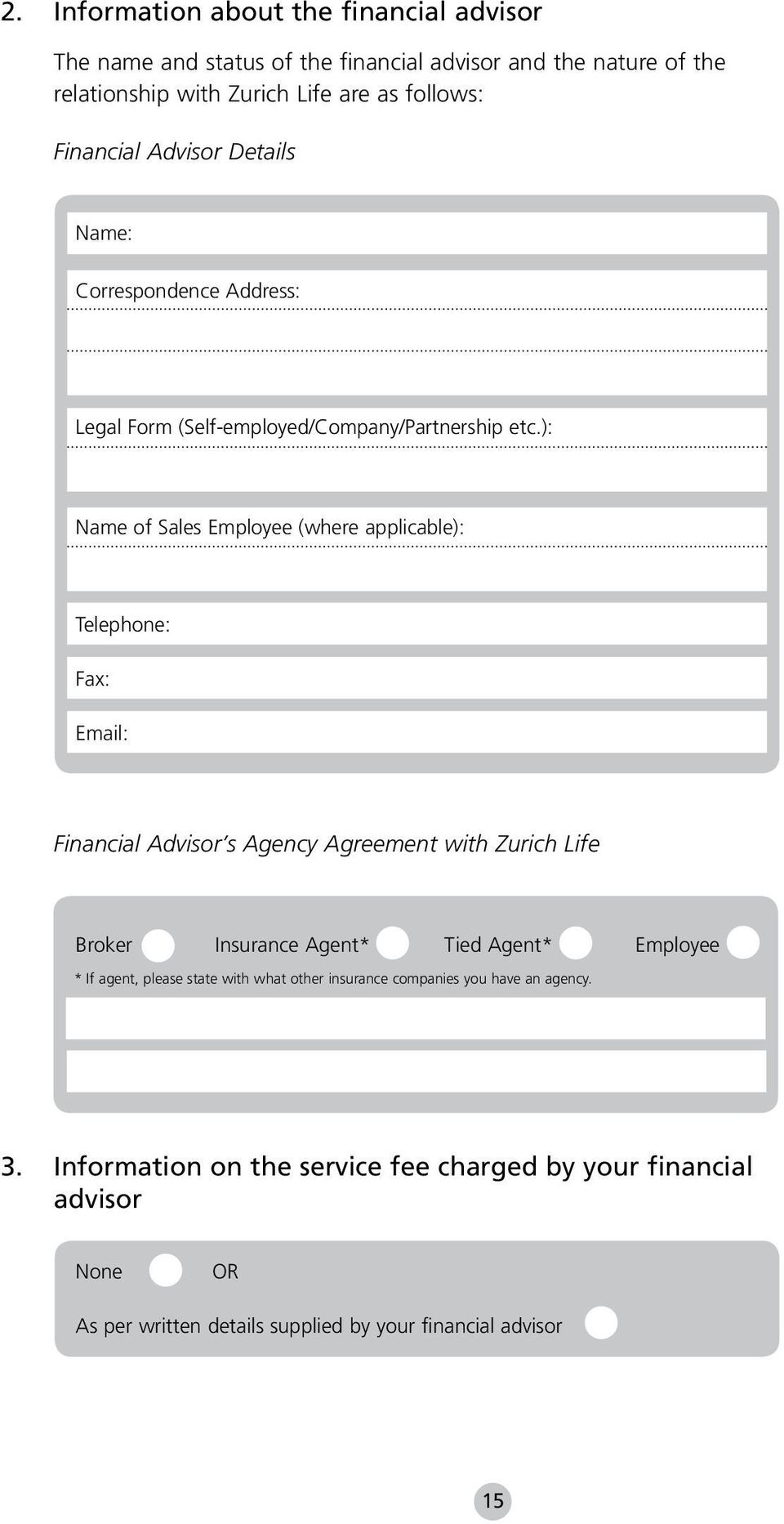 ): Name of Sales Employee (where applicable): Telephone: Fax: Email: Financial Advisor s Agency Agreement with Zurich Life Broker Insurance Agent* Tied Agent*