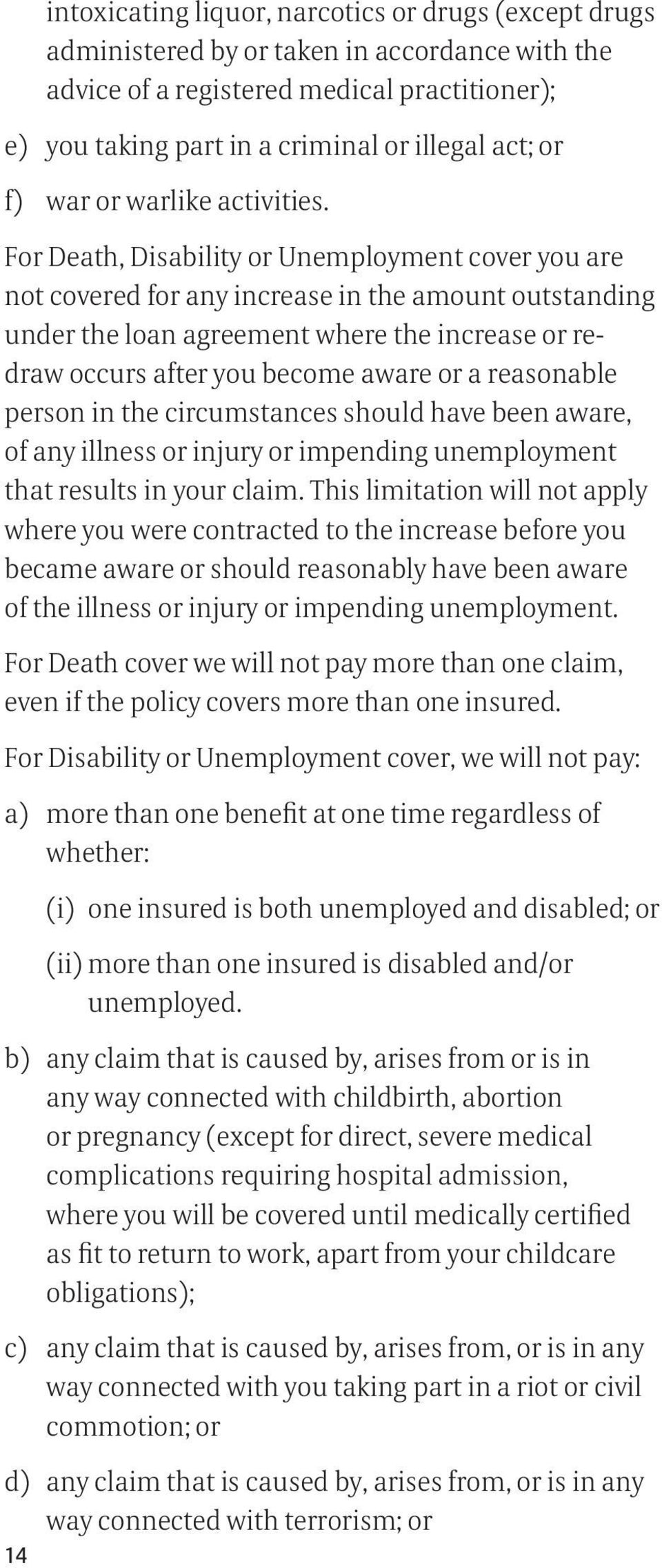 For Death, Disability or Unemployment cover you are not covered for any increase in the amount outstanding under the loan agreement where the increase or redraw occurs after you become aware or a