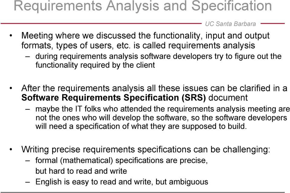 clarified in a Software Requirements Specification (SRS) document maybe the IT folks who attended the requirements analysis meeting are not the ones who will develop the software, so the software