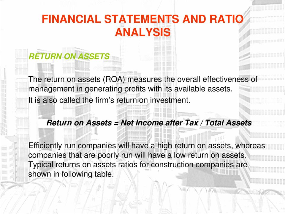 Return on Assets = Net Income after Tax / Total Assets Efficiently run companies will have a high return on assets,
