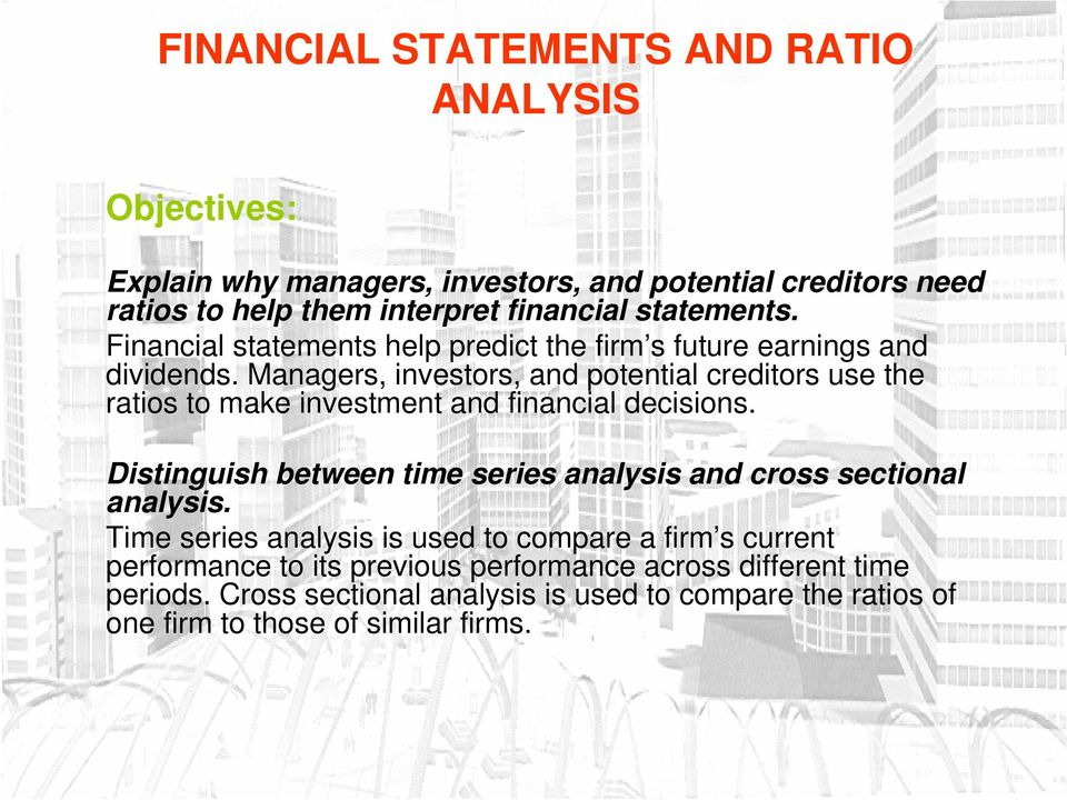 Managers, investors, and potential creditors use the ratios to make investment and financial decisions.