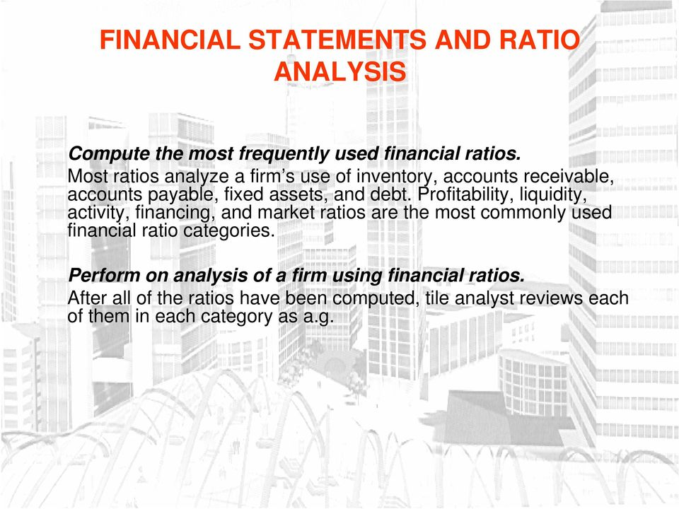 Profitability, liquidity, activity, financing, and market ratios are the most commonly used financial ratio