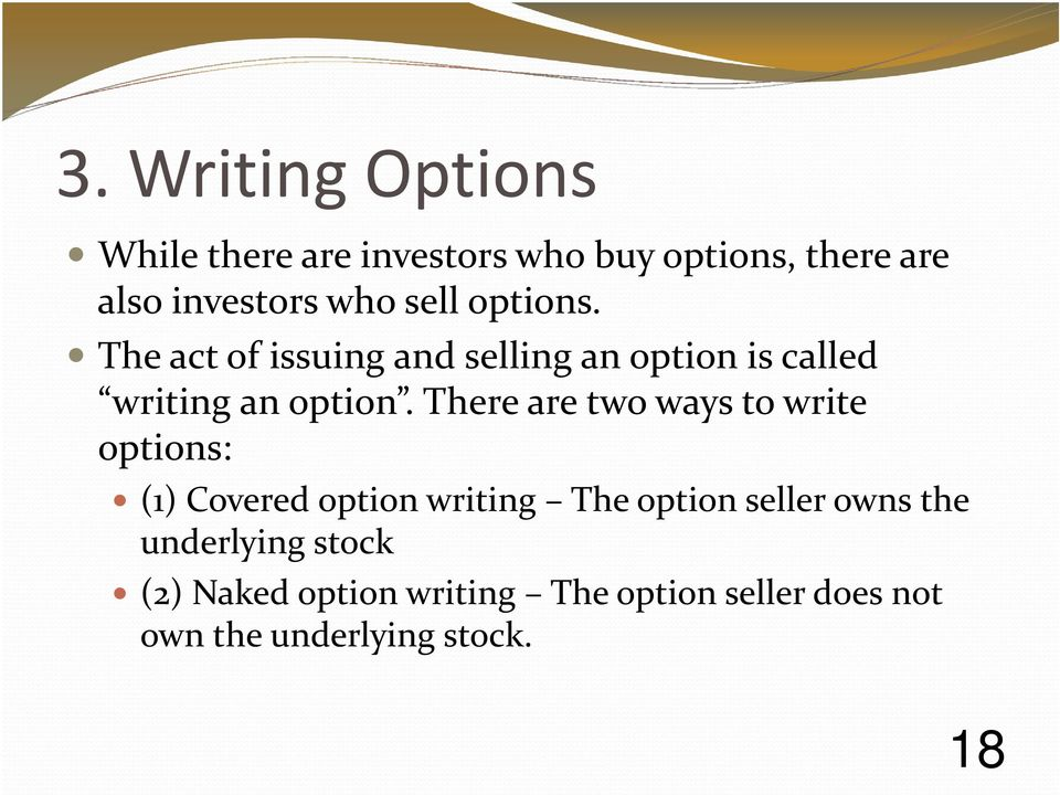 There are two ways to write options: (1) Covered option writing The option seller owns the