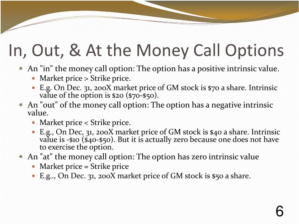 "An ""out"" of the money call option: The option has a negative intrinsic value. Market price < Strike price. E.g., On Dec, 31, 200X market price of GM stock is $40 a share."